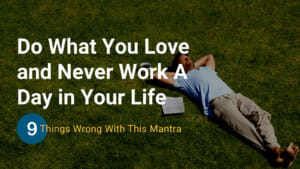 Do What You Love and Never Work A Day in Your Life