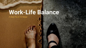 Work-Life Balance, A How-To in 13 Steps